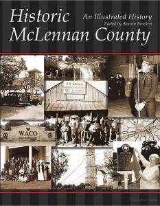 """Historic McLennan County: An Illustrated History"", edited by Sharon Bracken, is available from the McLennan County Historical   Commission. Contact our Chairperson for more information."